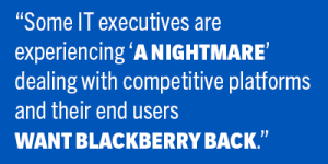 "some IT executives are experiencing ""a nightmare"" dealing with competitive platforms and their end users want BlackBerry back"