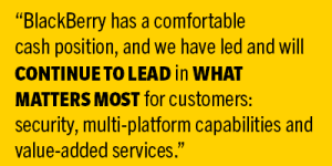 BlackBerry has a comfortable cash position, and we have led and will continue to lead in what matters most for customers: security, multi-platform capabilities and value-added services.